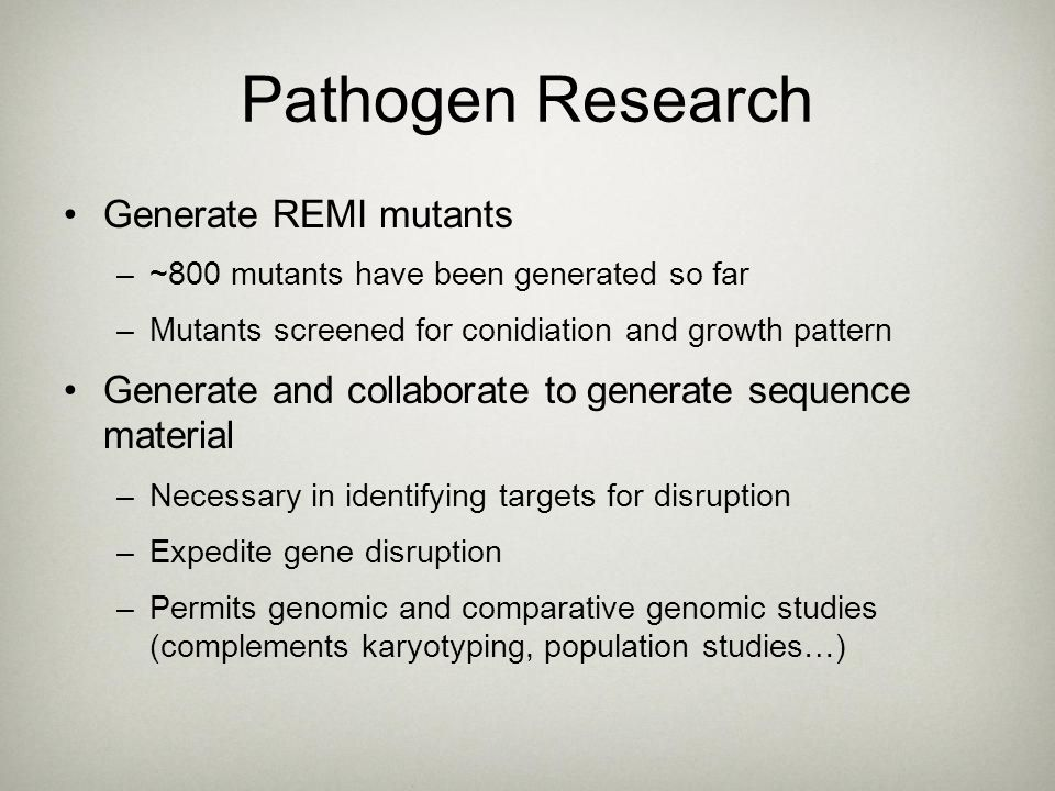 Pathogen Research Generate REMI mutants –~800 mutants have been generated so far –Mutants screened for conidiation and growth pattern Generate and col