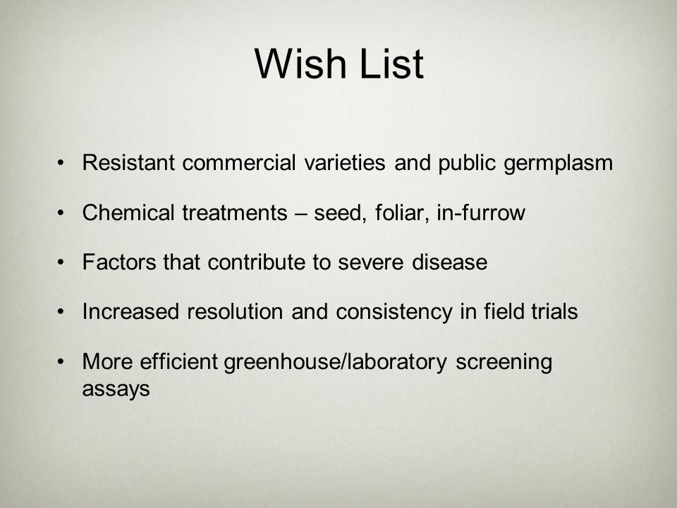 Wish List Resistant commercial varieties and public germplasm Chemical treatments – seed, foliar, in-furrow Factors that contribute to severe disease