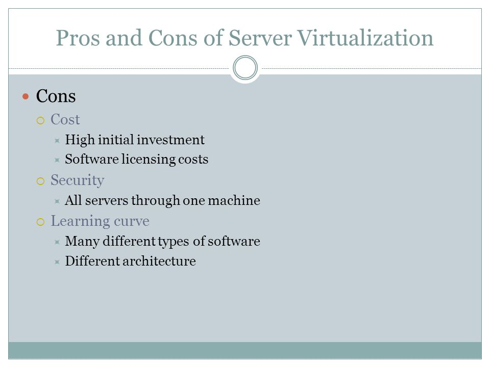 Pros and Cons of Server Virtualization Cons  Cost  High initial investment  Software licensing costs  Security  All servers through one machine  Learning curve  Many different types of software  Different architecture