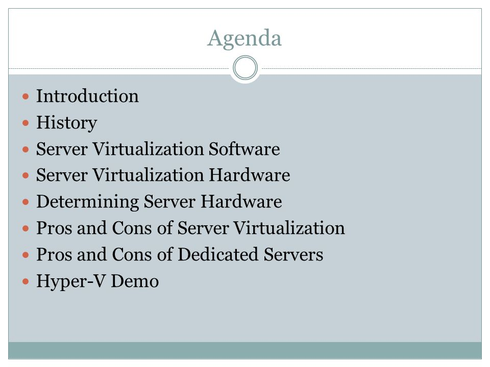 Agenda Introduction History Server Virtualization Software Server Virtualization Hardware Determining Server Hardware Pros and Cons of Server Virtualization Pros and Cons of Dedicated Servers Hyper-V Demo