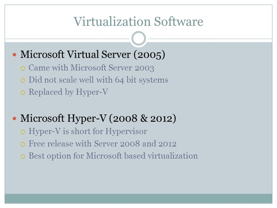 Virtualization Software Microsoft Virtual Server (2005)  Came with Microsoft Server 2003  Did not scale well with 64 bit systems  Replaced by Hyper-V Microsoft Hyper-V (2008 & 2012)  Hyper-V is short for Hypervisor  Free release with Server 2008 and 2012  Best option for Microsoft based virtualization