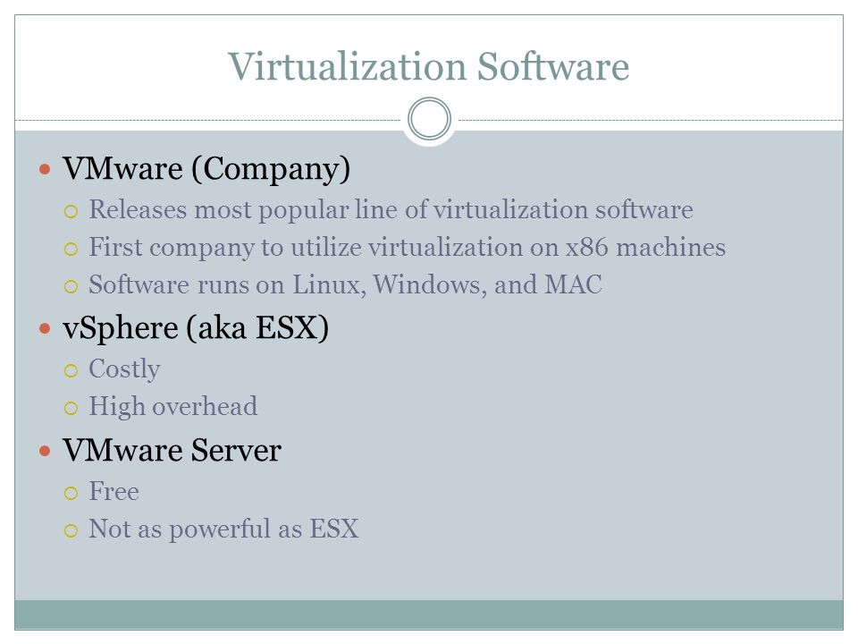 Virtualization Software VMware (Company)  Releases most popular line of virtualization software  First company to utilize virtualization on x86 machines  Software runs on Linux, Windows, and MAC vSphere (aka ESX)  Costly  High overhead VMware Server  Free  Not as powerful as ESX