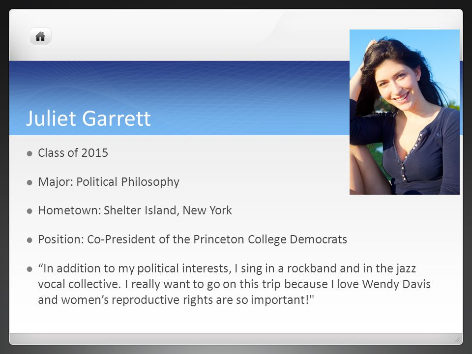 Juliet Garrett Class of 2015 Major: Political Philosophy Hometown: Shelter Island, New York Position: Co-President of the Princeton College Democrats In addition to my political interests, I sing in a rockband and in the jazz vocal collective.