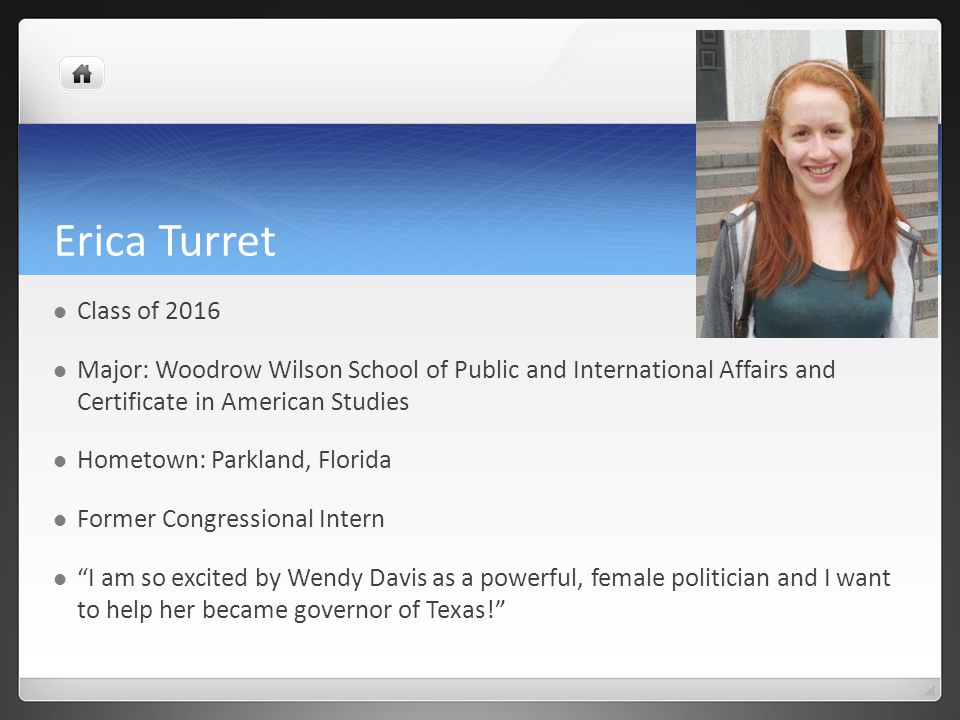 Erica Turret Class of 2016 Major: Woodrow Wilson School of Public and International Affairs and Certificate in American Studies Hometown: Parkland, Florida Former Congressional Intern I am so excited by Wendy Davis as a powerful, female politician and I want to help her became governor of Texas!