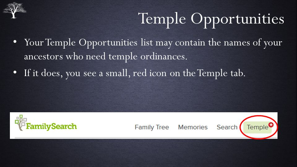 Temple Opportunities Your Temple Opportunities list may contain the names of your ancestors who need temple ordinances.