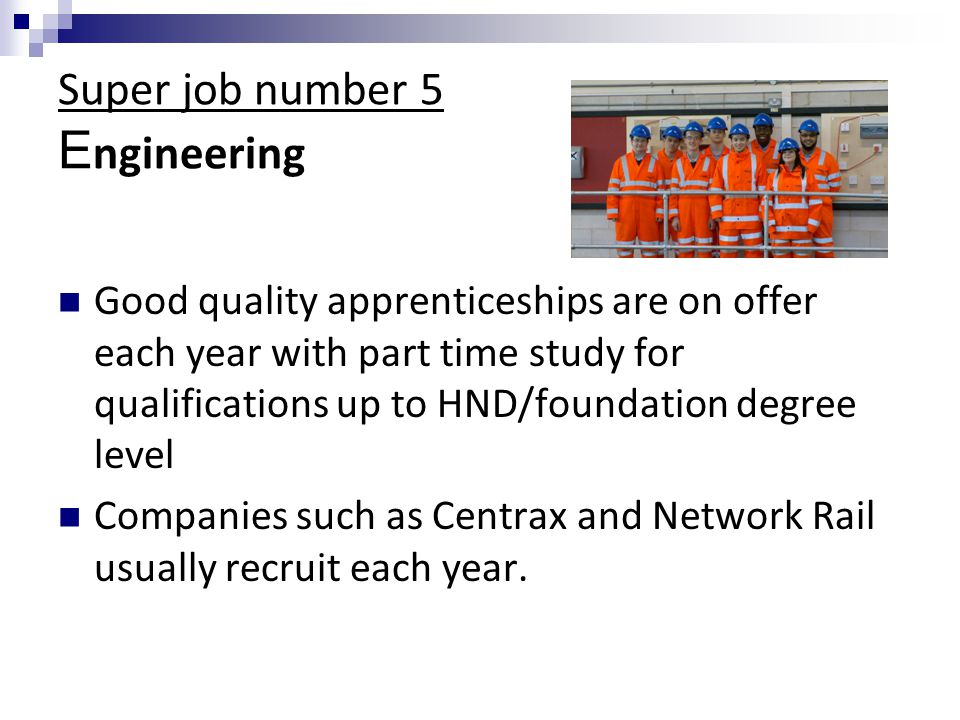 Super job number 5 E ngineering Good quality apprenticeships are on offer each year with part time study for qualifications up to HND/foundation degree level Companies such as Centrax and Network Rail usually recruit each year.