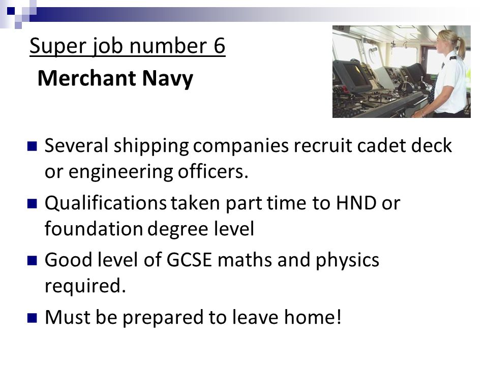 Super job number 6 Merchant Navy Several shipping companies recruit cadet deck or engineering officers.