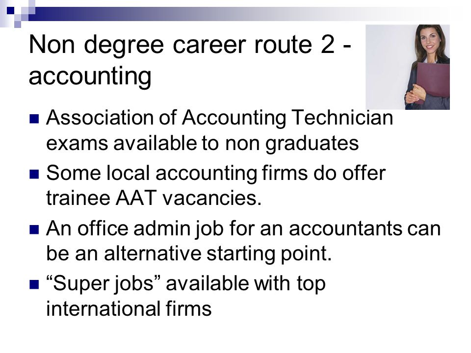 Non degree career route 2 - accounting Association of Accounting Technician exams available to non graduates Some local accounting firms do offer trainee AAT vacancies.