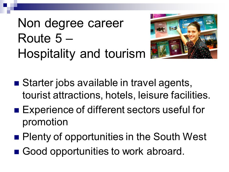 Non degree career Route 5 – Hospitality and tourism Starter jobs available in travel agents, tourist attractions, hotels, leisure facilities.