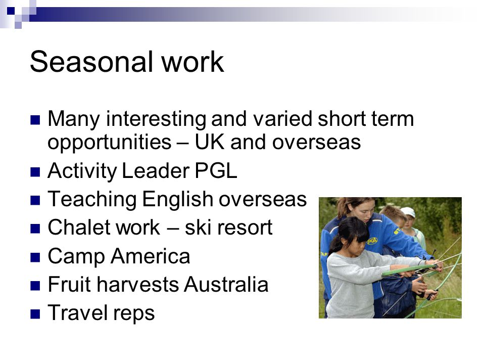 Seasonal work Many interesting and varied short term opportunities – UK and overseas Activity Leader PGL Teaching English overseas Chalet work – ski resort Camp America Fruit harvests Australia Travel reps