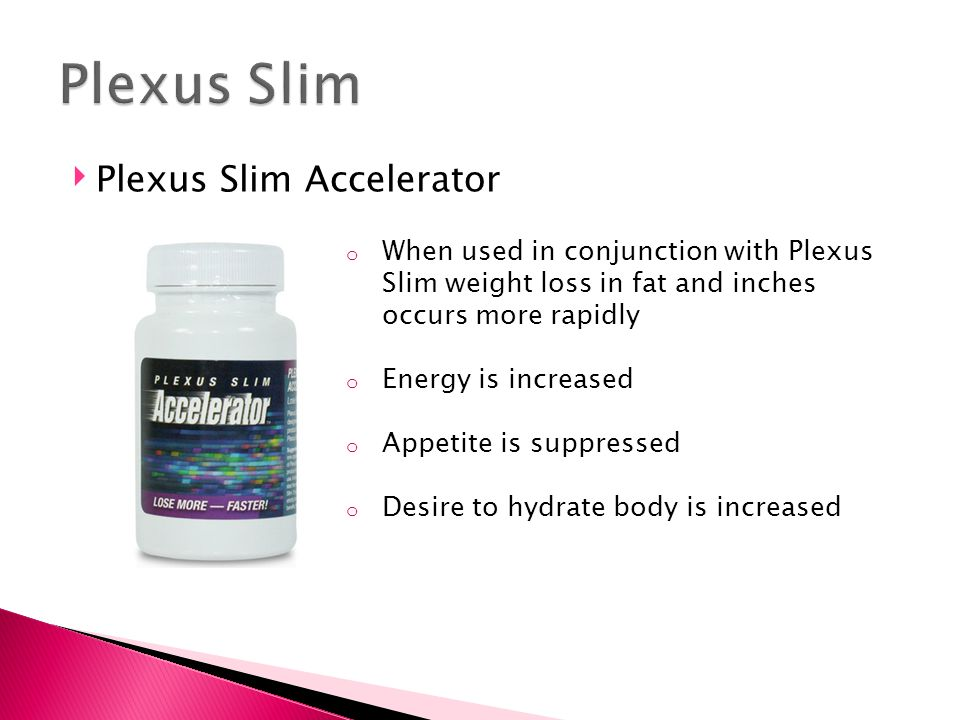 ‣ Plexus Slim Accelerator o When used in conjunction with Plexus Slim weight loss in fat and inches occurs more rapidly o Energy is increased o Appeti