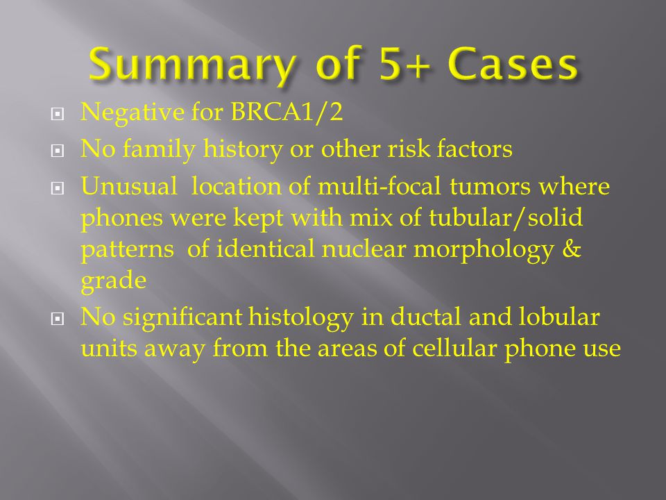  Negative for BRCA1/2  No family history or other risk factors  Unusual location of multi-focal tumors where phones were kept with mix of tubular/solid patterns of identical nuclear morphology & grade  No significant histology in ductal and lobular units away from the areas of cellular phone use