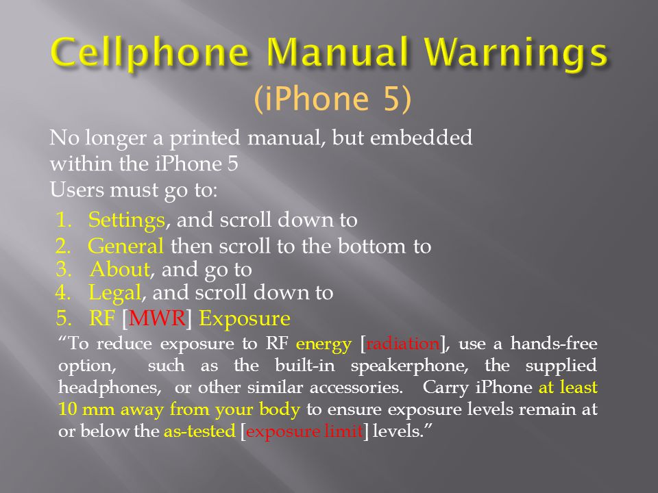 (iPhone 5) No longer a printed manual, but embedded within the iPhone 5 Users must go to: To reduce exposure to RF energy [radiation], use a hands-free option, such as the built-in speakerphone, the supplied headphones, or other similar accessories.