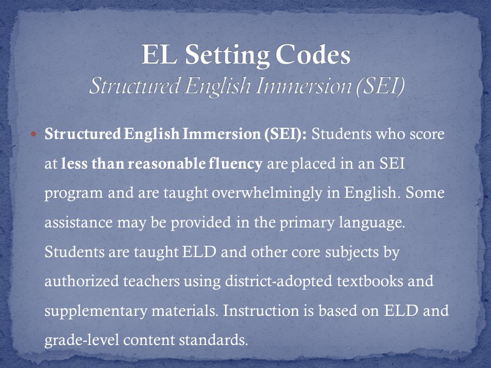 Structured English Immersion (SEI): Students who score at less than reasonable fluency are placed in an SEI program and are taught overwhelmingly in English.