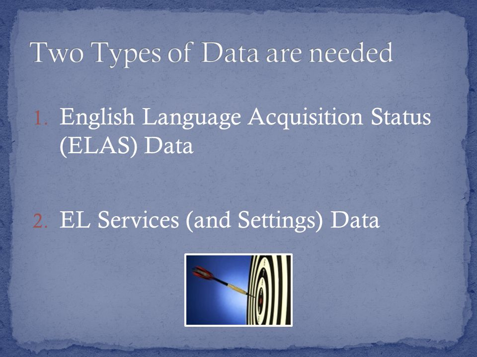 1. English Language Acquisition Status (ELAS) Data 2. EL Services (and Settings) Data