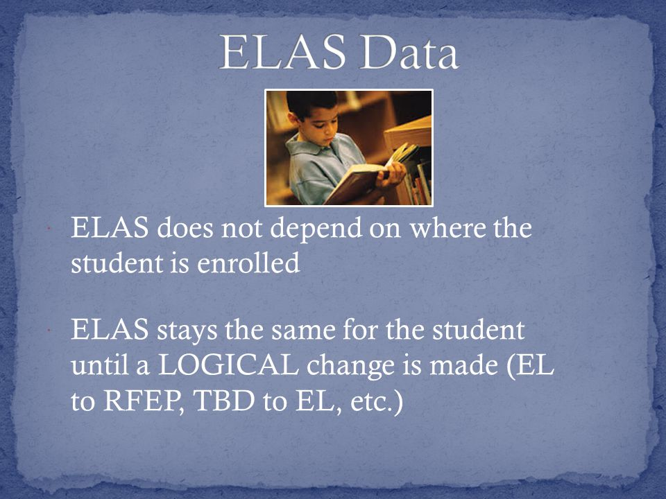  ELAS does not depend on where the student is enrolled  ELAS stays the same for the student until a LOGICAL change is made (EL to RFEP, TBD to EL, etc.)