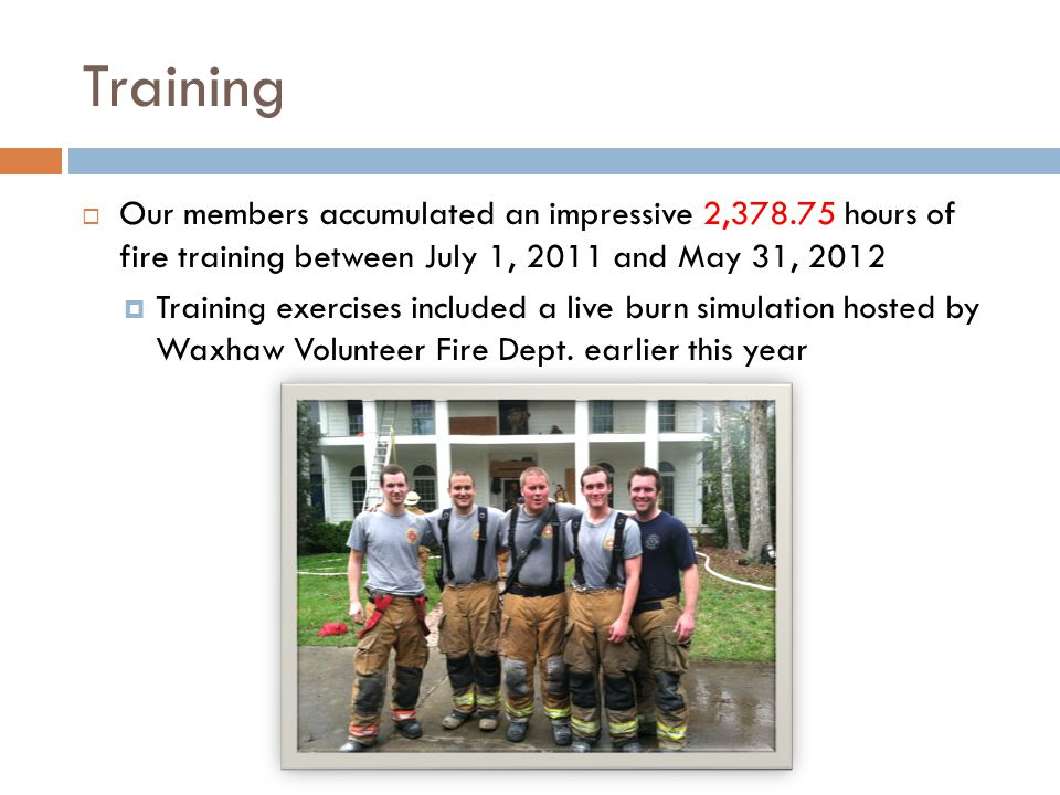 Training  Our members accumulated an impressive 2,378.75 hours of fire training between July 1, 2011 and May 31, 2012  Training exercises included a live burn simulation hosted by Waxhaw Volunteer Fire Dept.