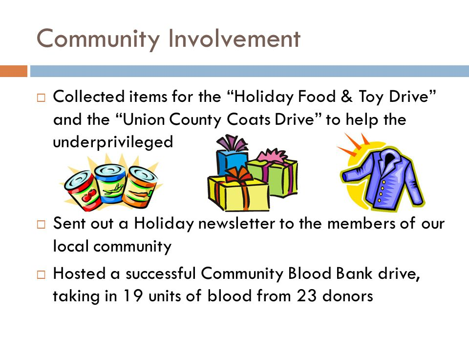 Community Involvement  Collected items for the Holiday Food & Toy Drive and the Union County Coats Drive to help the underprivileged  Sent out a Holiday newsletter to the members of our local community  Hosted a successful Community Blood Bank drive, taking in 19 units of blood from 23 donors