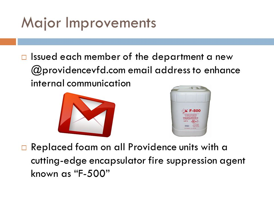 Major Improvements  Issued each member of the department a new @providencevfd.com email address to enhance internal communication  Replaced foam on all Providence units with a cutting-edge encapsulator fire suppression agent known as F-500
