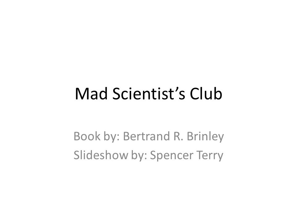 Mad Scientist's Club Book by: Bertrand R. Brinley Slideshow by: Spencer Terry