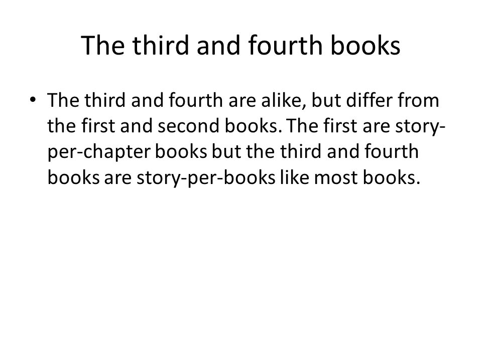 The third and fourth books The third and fourth are alike, but differ from the first and second books.