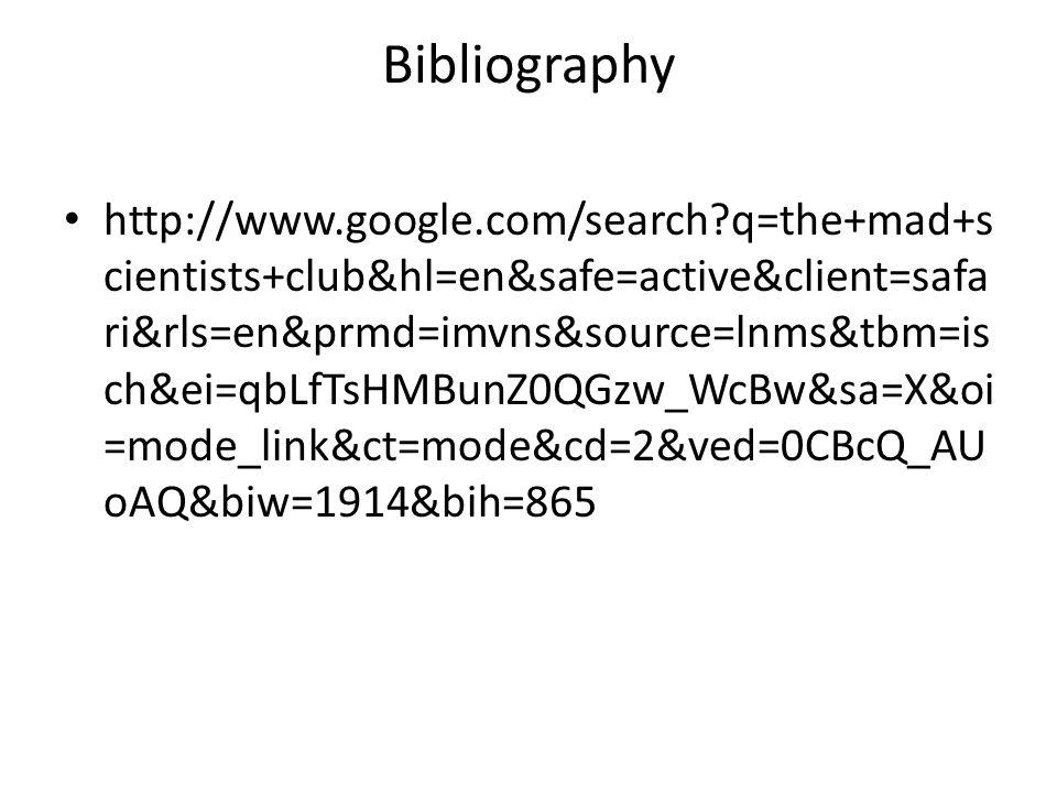 Bibliography http://www.google.com/search q=the+mad+s cientists+club&hl=en&safe=active&client=safa ri&rls=en&prmd=imvns&source=lnms&tbm=is ch&ei=qbLfTsHMBunZ0QGzw_WcBw&sa=X&oi =mode_link&ct=mode&cd=2&ved=0CBcQ_AU oAQ&biw=1914&bih=865