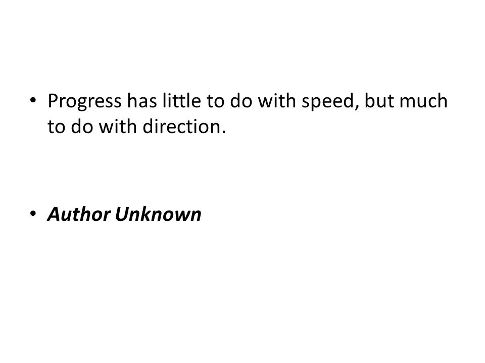 Progress has little to do with speed, but much to do with direction. Author Unknown