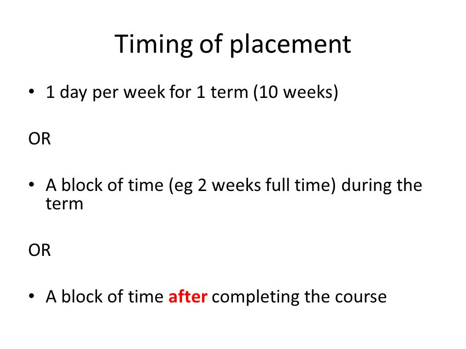 Timing of placement 1 day per week for 1 term (10 weeks) OR A block of time (eg 2 weeks full time) during the term OR A block of time after completing the course