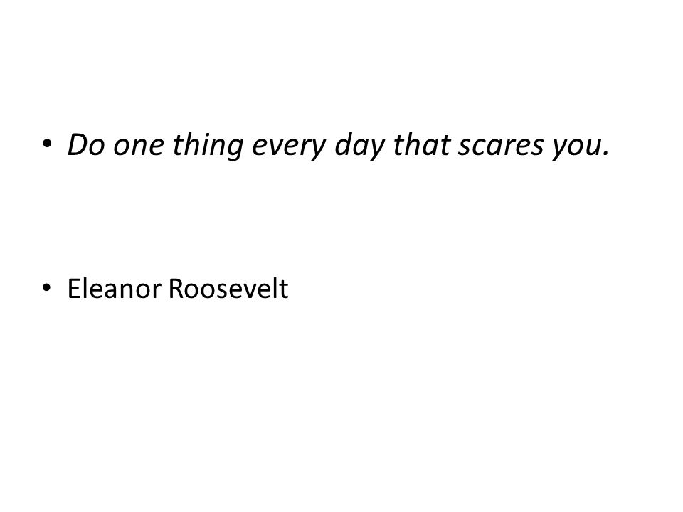 Do one thing every day that scares you. Eleanor Roosevelt