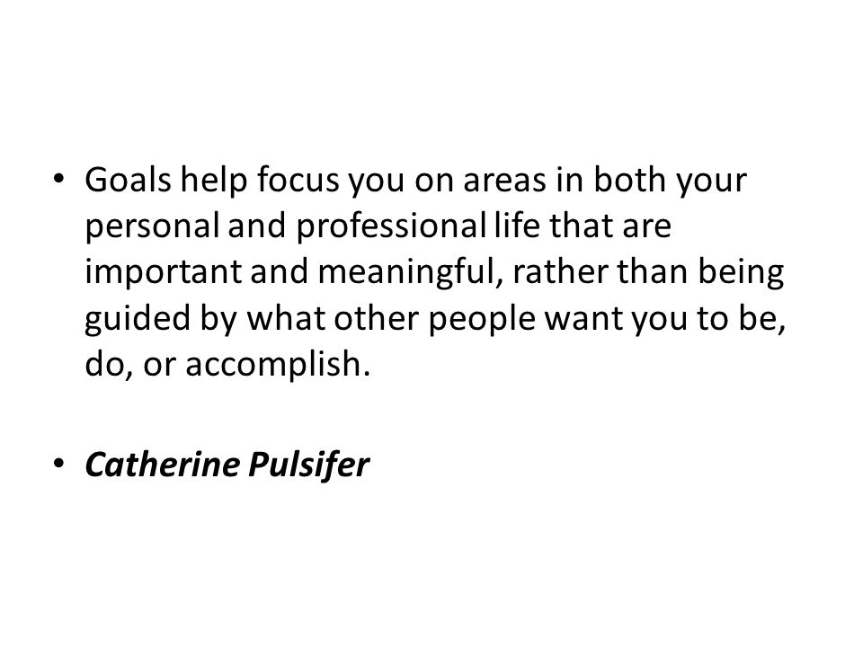 Goals help focus you on areas in both your personal and professional life that are important and meaningful, rather than being guided by what other people want you to be, do, or accomplish.