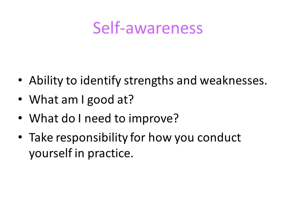 Self-awareness Ability to identify strengths and weaknesses.