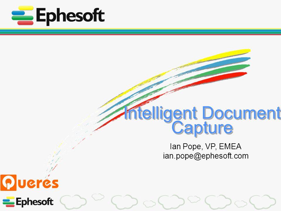 Intelligent Document Capture Ian Pope, VP, EMEA ian.pope@ephesoft.com