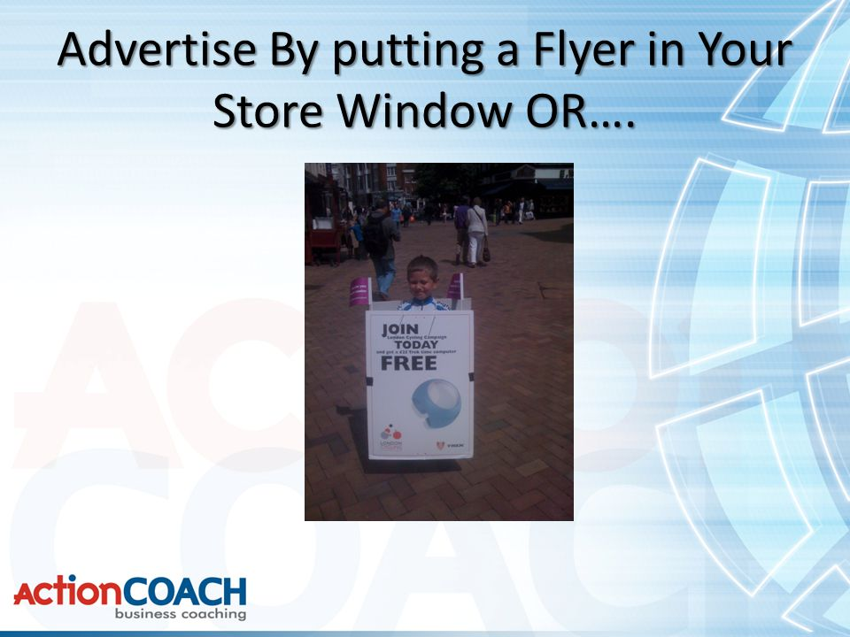 Advertise By putting a Flyer in Your Store Window OR….
