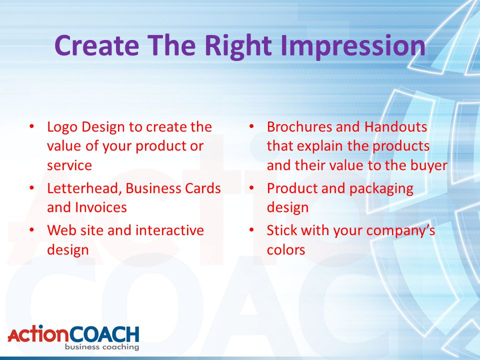 Create The Right Impression Logo Design to create the value of your product or service Letterhead, Business Cards and Invoices Web site and interactive design Brochures and Handouts that explain the products and their value to the buyer Product and packaging design Stick with your company's colors