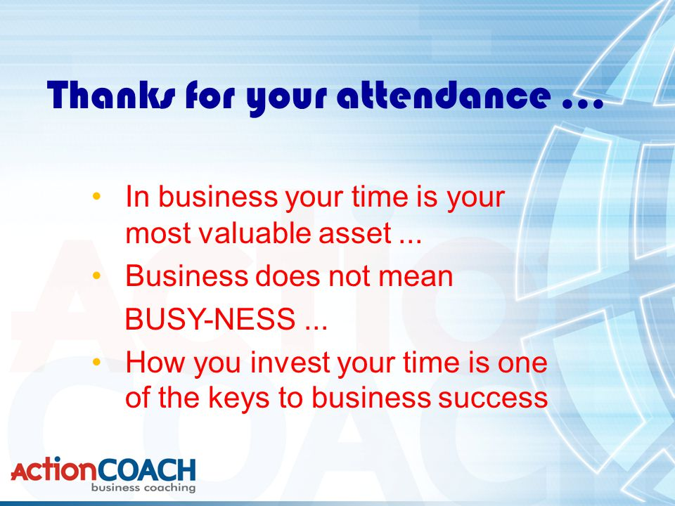 Thanks for your attendance... In business your time is your most valuable asset...