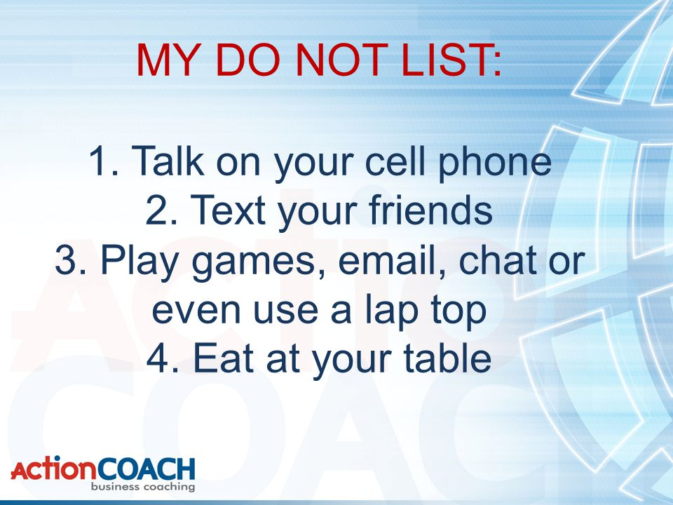 MY DO NOT LIST: 1. Talk on your cell phone 2. Text your friends 3.