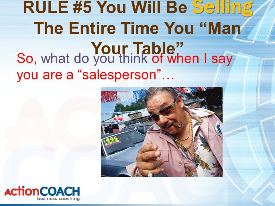 Selling RULE #5 You Will Be Selling The Entire Time You Man Your Table So, what do you think of when I say you are a salesperson …