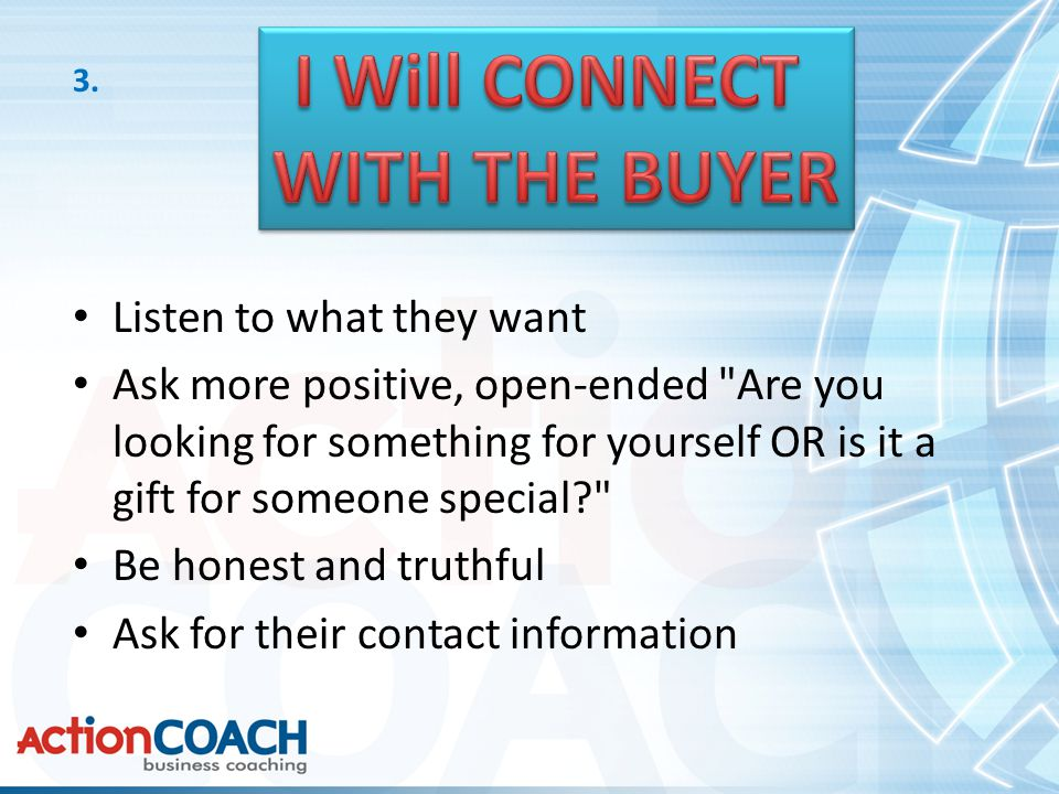 Listen to what they want Ask more positive, open-ended Are you looking for something for yourself OR is it a gift for someone special? Be honest and truthful Ask for their contact information 3.