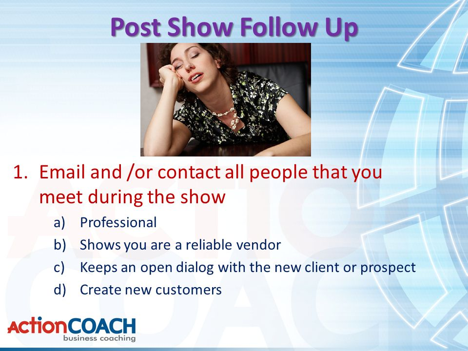 Post Show Follow Up 1.Email and /or contact all people that you meet during the show a)Professional b)Shows you are a reliable vendor c)Keeps an open dialog with the new client or prospect d)Create new customers
