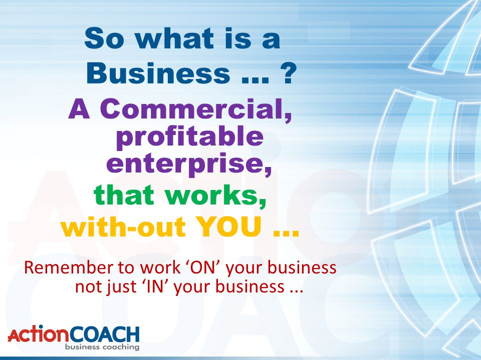 So what is a Business... A Commercial, profitable enterprise, that works, with-out YOU...