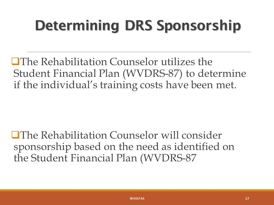 Determining DRS Sponsorship  The Rehabilitation Counselor utilizes the Student Financial Plan (WVDRS-87) to determine if the individual's training costs have been met.