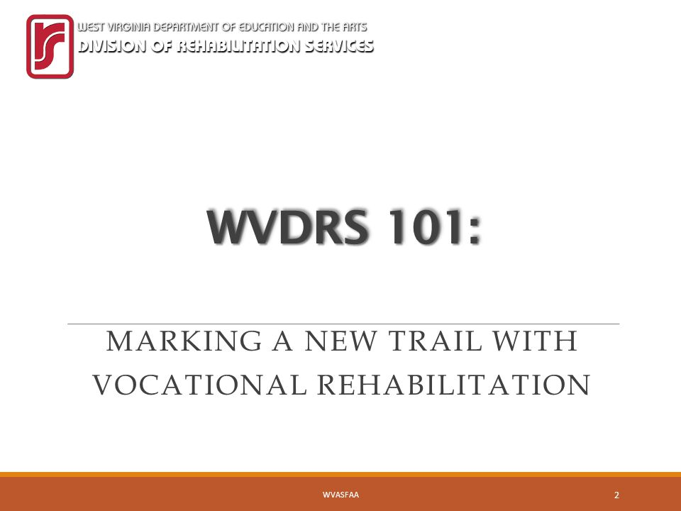 WVDRS 101: MARKING A NEW TRAIL WITH VOCATIONAL REHABILITATION WVASFAA 2