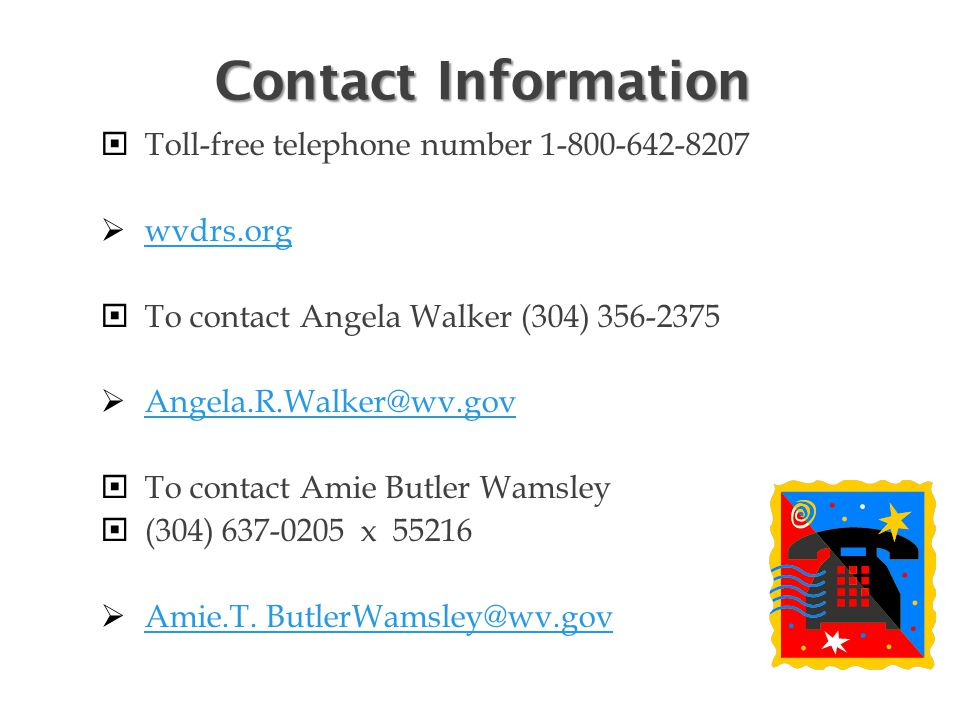 Contact Information  Toll-free telephone number 1-800-642-8207  wvdrs.org wvdrs.org  To contact Angela Walker (304) 356-2375  Angela.R.Walker@wv.gov Angela.R.Walker@wv.gov  To contact Amie Butler Wamsley  (304) 637-0205 x 55216  Amie.T.