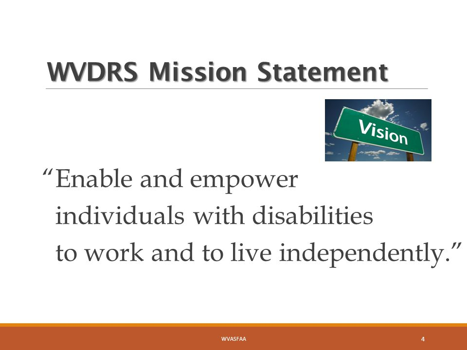 WVDRS Mission Statement Enable and empower individuals with disabilities to work and to live independently. WVASFAA 4