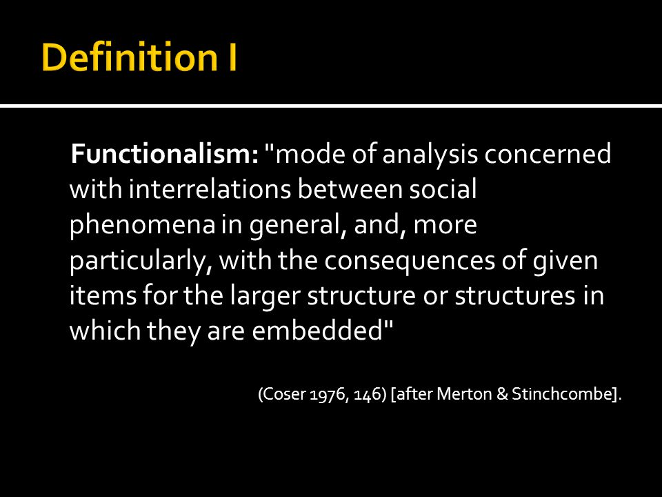 Functionalism: mode of analysis concerned with interrelations between social phenomena in general, and, more particularly, with the consequences of given items for the larger structure or structures in which they are embedded (Coser 1976, 146) [after Merton & Stinchcombe].