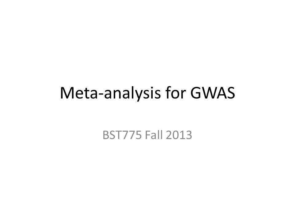 Meta-analysis for GWAS BST775 Fall 2013