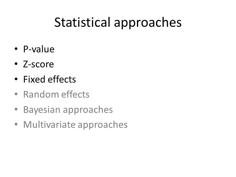 Statistical approaches P-value Z-score Fixed effects Random effects Bayesian approaches Multivariate approaches