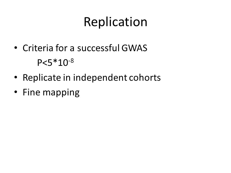 Replication Criteria for a successful GWAS P<5*10 -8 Replicate in independent cohorts Fine mapping