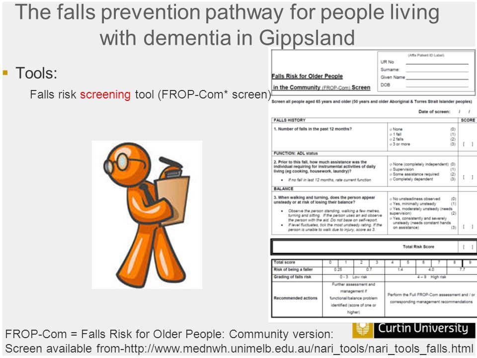 Curtin University is a trademark of Curtin University of Technology CRICOS Provider Code 00301J The falls prevention pathway for people living with dementia in Gippsland  Tools: Falls risk screening tool (FROP-Com* screen) FROP-Com = Falls Risk for Older People: Community version: Screen available from-http://www.mednwh.unimelb.edu.au/nari_tools/nari_tools_falls.html