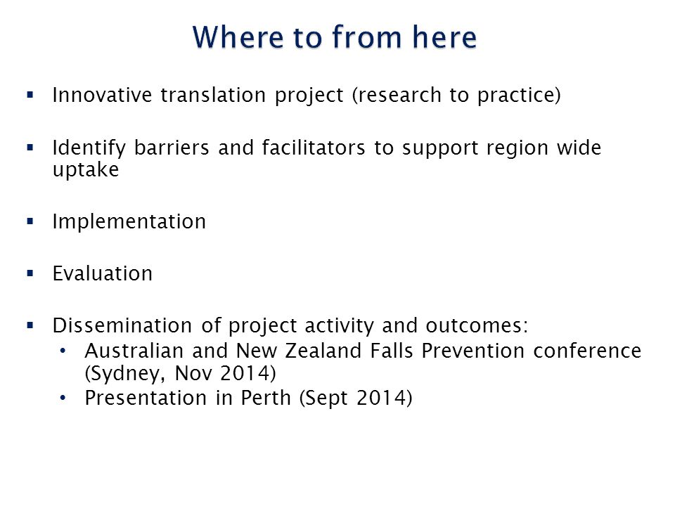  Innovative translation project (research to practice)  Identify barriers and facilitators to support region wide uptake  Implementation  Evaluation  Dissemination of project activity and outcomes: Australian and New Zealand Falls Prevention conference (Sydney, Nov 2014) Presentation in Perth (Sept 2014)